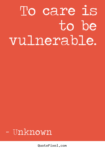 To care is to be vulnerable. Unknown popular love quote