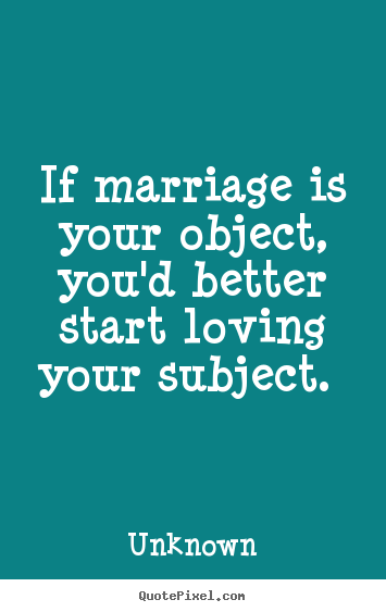 If marriage is your object, you'd better start.. Unknown greatest love quote