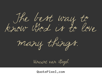 The best way to know god is to love many things.  Vincent Van Gogh popular love quote