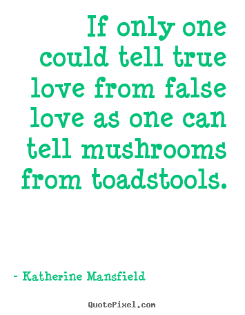 If only one could tell true love from false love as one can tell mushrooms.. Katherine Mansfield famous love quotes
