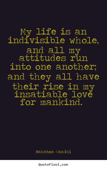 Make custom poster quotes about love - My life is an indivisible whole, and all my attitudes run into one another;..