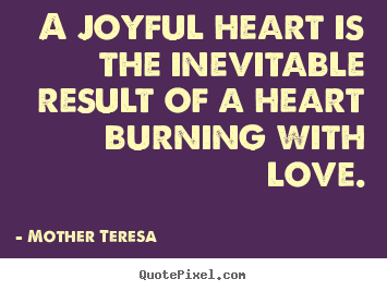 Love quotes - A joyful heart is the inevitable result of a heart burning with love.
