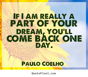 Paulo Coelho  image quotes - If i am really a part of your dream, you'll.. - Love quotes