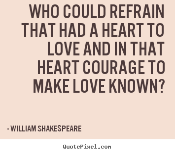 Create photo quotes about love - Who could refrain that had a heart to love and in that heart courage..