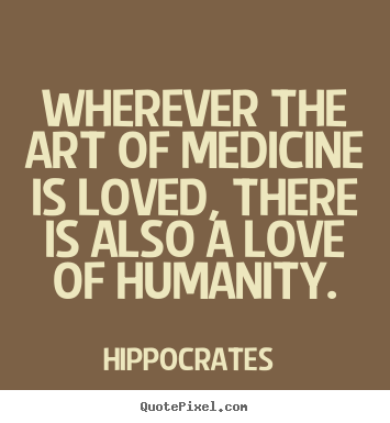 Love quote - Wherever the art of medicine is loved, there is also a love of humanity.