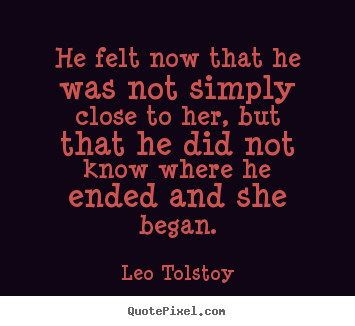 He felt now that he was not simply close.. Leo Tolstoy great love quotes