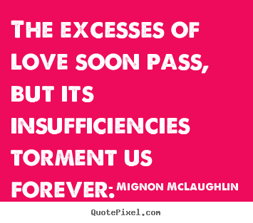 The excesses of love soon pass, but its insufficiencies torment.. Mignon McLaughlin famous love quote