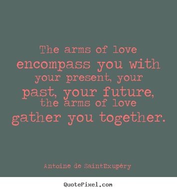 Quote about love - The arms of love encompass you with your present, your past, your future,..