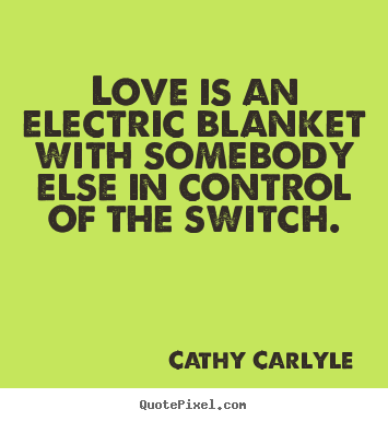 Design custom picture sayings about love - Love is an electric blanket with somebody else in control..