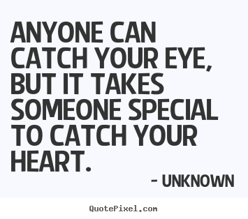 Quotes about love - Anyone can catch your eye, but it takes someone special..
