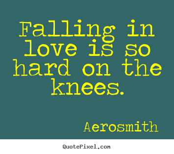 Quote about love - Falling in love is so hard on the knees.
