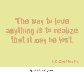 G.K. Chesterton poster quotes - The way to love anything is to realize that it may be lost. - Love quotes