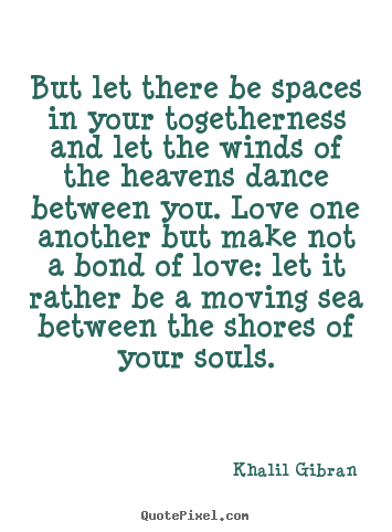Khalil Gibran picture quote - But let there be spaces in your togetherness and let the winds of.. - Love quotes