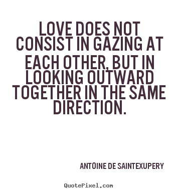 Sayings about love - Love does not consist in gazing at each other, but in looking..