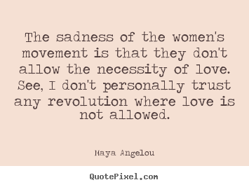 Maya Angelou picture quotes - The sadness of the women's movement is that they don't allow.. - Love quote
