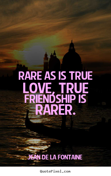 Quotes about love - Rare as is true love, true friendship is rarer.