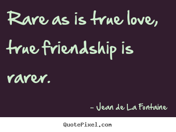 Jean De La Fontaine poster quotes - Rare as is true love, true friendship is.. - Love quotes