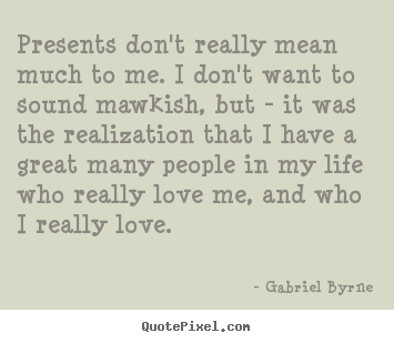Love quotes - Presents don't really mean much to me. i don't want to sound..