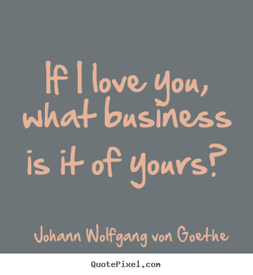 Johann Wolfgang Von Goethe photo quotes - If i love you, what business is it of yours? - Love quotes