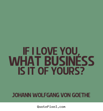 Design picture quotes about love - If i love you, what business is it of yours?