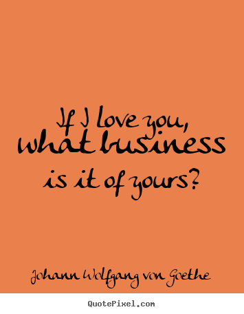 Love quotes - If i love you, what business is it of yours?