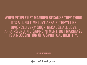 When people get married because they think it's a.. Joseph Campbell top love quotes