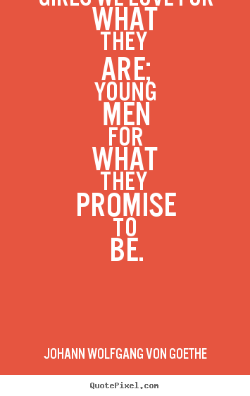 Johann Wolfgang Von Goethe image quote - Girls we love for what they are; young men for what.. - Love quote