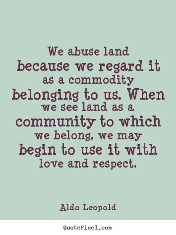 Aldo Leopold picture quote - We abuse land because we regard it as a commodity belonging.. - Love quotes