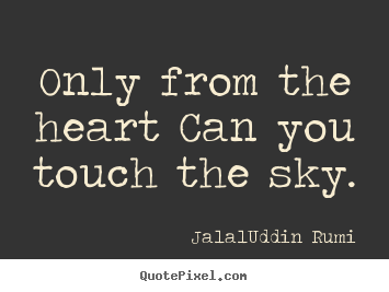 Jalal-Uddin Rumi poster quotes - Only from the heart can you touch the sky. - Love quotes