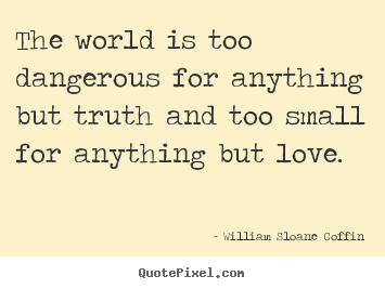 Quotes about love - The world is too dangerous for anything but truth and too small for..