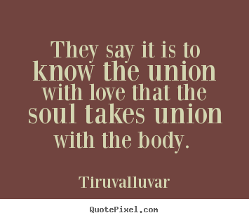 Tiruvalluvar photo quotes - They say it is to know the union with love that the soul.. - Love quotes