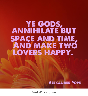 Love quote - Ye gods, annihilate but space and time, and make..