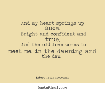 Love quotes - And my heart springs up anew, bright and confident and true, and the..