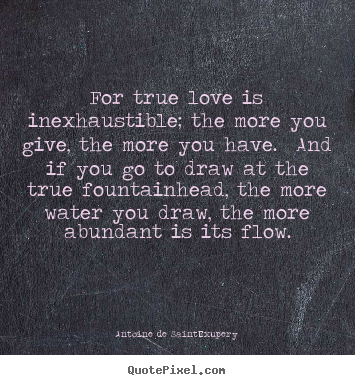Quotes about love - For true love is inexhaustible; the more you give, the more you have...