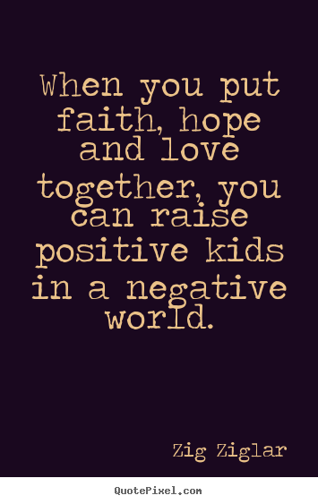 When you put faith, hope and love together, you can raise.. Zig Ziglar top love quotes