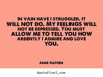 Jane Austen picture quotes - In vain have i struggled. it will not do. my feelings will not be repressed... - Love quote