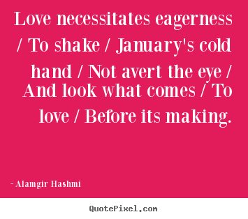 Quote about love - Love necessitates eagerness / to shake / january's cold hand / not..