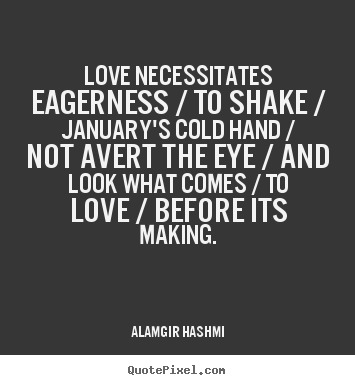 Diy poster quotes about love - Love necessitates eagerness / to shake / january's cold hand / not avert..