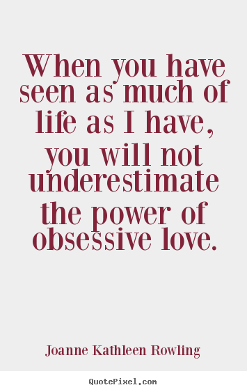 When you have seen as much of life as i have, you will not underestimate.. Joanne Kathleen Rowling famous love quote