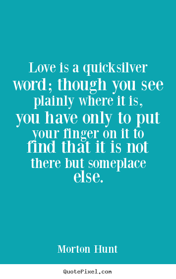 Morton Hunt picture quotes - Love is a quicksilver word; though you see plainly.. - Love quotes