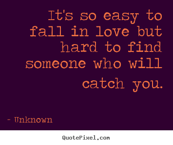 Unknown poster quote - It's so easy to fall in love but hard to find someone who will.. - Love quotes
