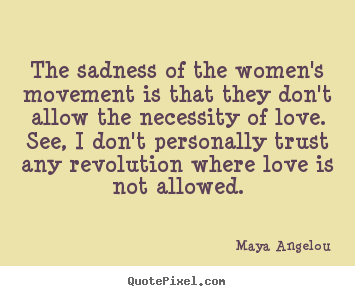 How to make picture quotes about love - The sadness of the women's movement is that they..
