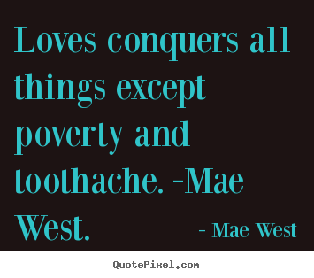 Quote about love - Loves conquers all things except poverty and toothache. -mae west.