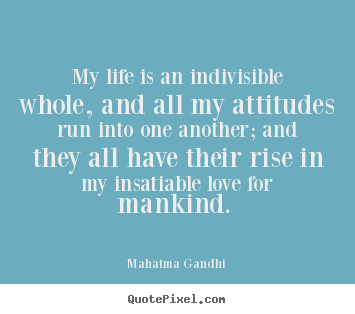 My life is an indivisible whole, and all.. Mahatma Gandhi great love sayings