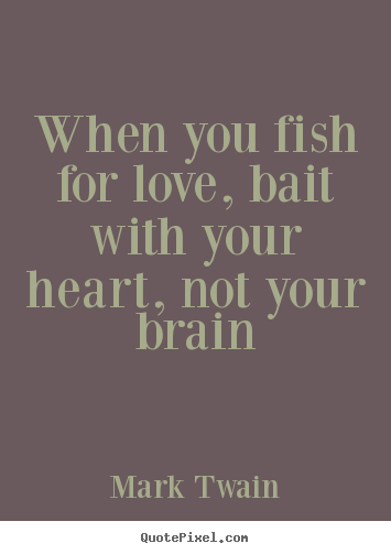 Mark Twain picture quotes - When you fish for love, bait with your heart, not your brain - Love quotes