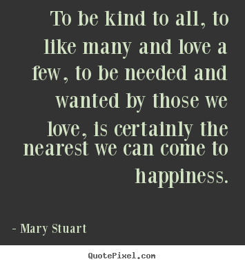 To be kind to all, to like many and love a few, to be needed.. Mary Stuart  love quotes