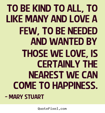 Love quotes - To be kind to all, to like many and love a few, to be needed..