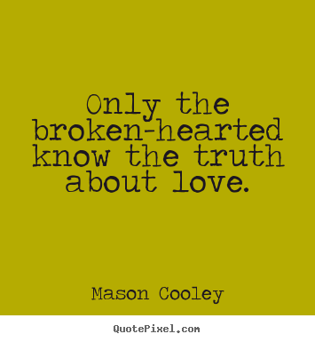 Love quotes - Only the broken-hearted know the truth about love.