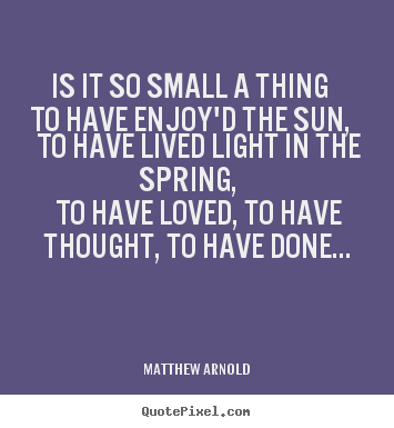 Matthew Arnold poster quotes - Is it so small a thing to have enjoy'd the sun, to have lived light.. - Love quote