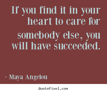 If you find it in your heart to care for somebody else, you will have.. Maya Angelou great love quotes